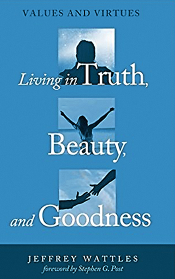 Living in Truth, Beauty, and Goodness by Jeff Wattles